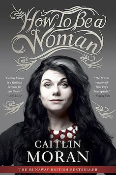 How To Be a Woman by Caitlin Moran- Essential Feminist Texts