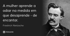 A mulher aprende a odiar na medida em que desaprende - de encantar. — Friedrich Nietzsche