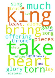 Take me to the king I don�t have much to bring My heart - Take me to the king I dont have much to bring My heart is torn in pieces Its my offering Take me to the king Truth is Im tired Options are few Im trying to pray But where are you Im all churched out Hurt and abused I cant fake Whats left to do Truth is Im weak No strength to fight No tears to cry Even if I tried But still my soul Refuses to die One touchwill changemy life Take me to the king I dont have much to bring My hearts torn…