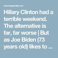 "Hillary Clinton had a terrible weekend. The alternative is far, far worse | But as Joe Biden (73 years old) likes to say: don't compare me to the Almighty, compare me to the alternative. In this case, the alternative is an overweight 70-year-old man who loves fast food, and whose gastroenterologist declared that he would be the healthiest president ever. Trump's gut doctor explained in recent interviews that this ""healthiest"" judgment was compared mostly to people now RESIDING IN THEIR…"