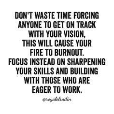 DON'T WASTE TIME FORCING  ANYONE TO GET ON TRACK  WITH YOUR VISION, THIS WILL CAUSE YOUR  FIRE TO BURNOUT. FOCUS INSTEAD ON SHARPENING  YOUR SKILLS AND BUILDING  WITH THOSE WHO ARE  EAGER TO WORK.