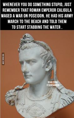 And Emperor Xerxes of Persia got mad when he couldn't cross the Hellespont so he told men to go to the edge of the water and shout at it while giving it 300 lashes and branding it with hot irons.  History's great.