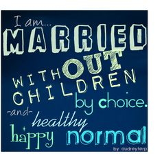 Married withOUT Children by choice, and living a happy, healthy, and normal life. No less a woman, no less a wife, and no less a family. Of course, our family consists of two CRAZY cats, but we're still a family :)
