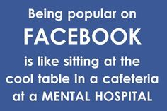Being popular on facebook is like sitting at the cool table in a cafeteria at a mental hospital.