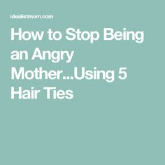 How to Stop Being an Angry Mother...Using 5 Hair Ties