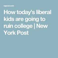 How today's liberal kids are going to ruin college | New York Post