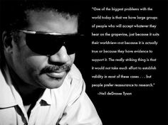 """Neil deGrasse Tyson, """"One of the biggest problems with the world today is that we have large groups of people who will accept whatever they hear on the grapevine -- just because it suits their worldview, not because it is actually true or because they have evidence to support it. The really striking thing is that it would not take much effort to establish validity in these cases but people prefer reassurance to research."""" - Neil deGrasse Tyson"""