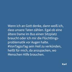 """""""Sein Heil #vonTagzuTag verkünden, heißt für mich ... Wenn ich an Gott denke, dann weiß ich, dass unsere Taten zählen. Egal ob eine ältere Dame im Bus einen Sitzplatz braucht oder ich mir die Flüchtlingsproblematik vor Augen halte. Von Tag zu Tag sein Heil zu verkünden, heißt für mich, da anzupacken, wo Menschen Hilfe brauchen."""" (Karl)"""