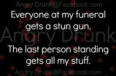 Everyone gets a stun gun at my funeral.... haha
