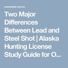 "Study the topic ""Two Major Differences Between Lead and Steel Shot"" from the official Alaska Hunter Ed Course Study Guide. Alaska Hunting, Hunting License, Safety Courses, Shots, Study, Education, Studying, Educational Illustrations, Learning"