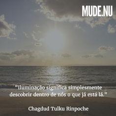 """""""Conhecer a verdadeira natureza da nossa experiência e manter esse conhecimento é o meio para alcançarmos a iluminação. A iluminação não é algo que criamos ou fazemos com que passe a existir. Iluminação significa simplesmente descobrir dentro de nós o que já está lá. É a plena realização da nossa própria natureza intrínseca""""  Chagdud Tulku Rinpoche"""