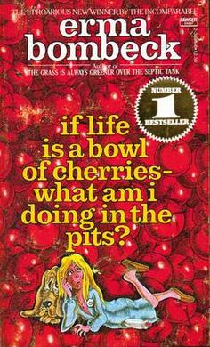 If Life Is a Bowl of Cherries—What Am I Doing in the Pits? ~ Erma Bombeck. Read in paperback