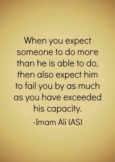 When you expect someone to do more than he is able to do, then also expect him to fail you by as much as you have exceeded his capacity. -Hazrat Ali (AS) Hazrat Ali Sayings, Imam Ali Quotes, Allah Quotes, Muslim Quotes, Religious Quotes, Quran Quotes, Faith Quotes, Wisdom Quotes, Words Quotes