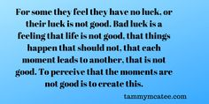 tammymcatee.com Thought for the day For some they feel they have no luck, or their luck is not good. Bad luck is a feeling that life is not good, that things happen that should not, that each moment leads to another, that is not good. To... #literaryagent #ThoughtOfTheDay #inspire #agent #quotestoliveby #writerscommunity #writersnetwork #metaphysical #inspirational #WritingCommunity #amquerying #quotes #writing #writer #author #MondayThought