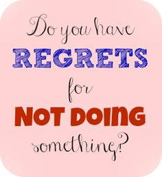 Do you have any regrets for NOT doing something?