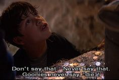 Goonies never say die!!! My first 80s movie was the Goonies! Therefore this movie means so much to me! It started something wonderful for me & my life!