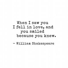 When I saw you I fell in love, and you smiled because you knew. William Shakespeare