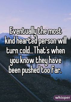 Eventually the most kind hearted person will turn cold...That's when you know they have been pushed too far.
