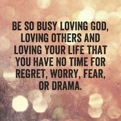 Be so busy loved God that you have no time for any other negative things.