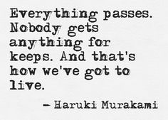 Everything passes. Nobody gets anything for keeps. And that's how we've got to live. - Haruki Murakami #quotes