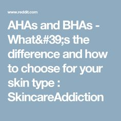 AHAs and BHAs - What's the difference and how to choose for your skin type : SkincareAddiction