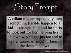 A villain in a corrupted city sees something terrible happen to a kid. It changes him and he starts to look out for her, helping her in his own way to get justice and to be her guardian angel lurking in the deep shadows.