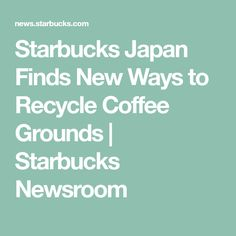 Starbucks Japan Finds New Ways to Recycle Coffee Grounds | Starbucks Newsroom