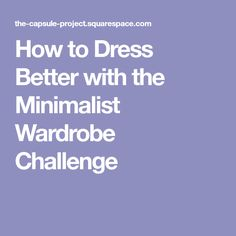 How to Dress Better with the Minimalist Wardrobe Challenge
