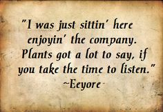 """I was just sitting here enjoying the company. Plants got a lot to say, if you take the time to listen.""—Eeyore"