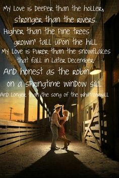 My love is deeper than the holler, Stronger than the rivers, Higher than the pine trees growin' tall upon the hill- Randy Travis