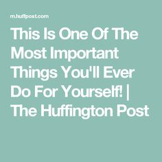 This Is One Of The Most Important Things You'll Ever Do For Yourself! | The Huffington Post