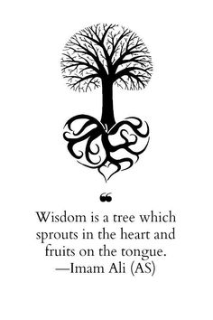 Wisdom is a tree which sprouts in the heart and fruits on the tongue ~ Iman Ali