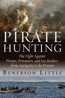 PIRATE HUNTING: The Fight Against Pirates, Privateers, and Sea Raiders from Antiquity to the Present - Benerson Little