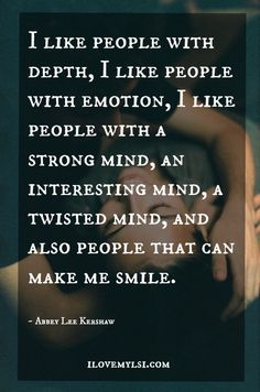 I like people with Depth. I live people with emotions. I like people with a strong mind. an interesting mind. A twisted mind. and also people that can make me smile. Great Quotes, Quotes To Live By, Me Quotes, Inspirational Quotes, Motivational, The Words, Infp, Quotable Quotes, Beautiful Words