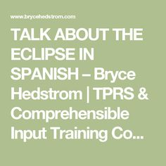 TALK ABOUT THE ECLIPSE IN SPANISH – Bryce Hedstrom   TPRS & Comprehensible Input Training Comprehension Based Instruction TPRS Materials.