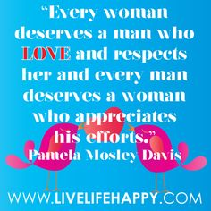 """Every woman deserves a man who loves and respects her and every man deserves a woman who appreciates his efforts."" -Pamela Mosley Davis"