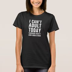 I Can't Adult Today, Tomorrow Either FUNNY Tees