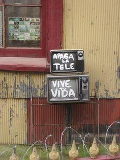 """Apaga la tele. Vive tu vida."" (Turn off the television. Live your life)  Valparaiso, Chile - Mandatos afirmativos con tú."