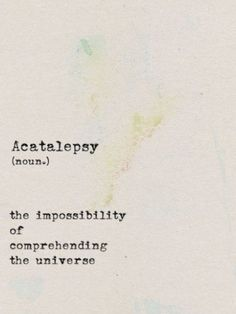 Acatalepsy (n.) the impossibility of comprehending the universe.