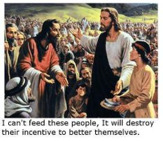 I can't feed these people, it will destroy their incentive to better themselves. | Teapublican mantra
