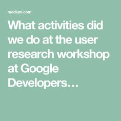 What activities did we do at the user research workshop at Google Developers…