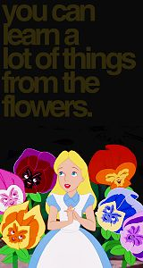 """""""You can learn a lot of things from the flowers.""""  -- Alice in Wonderland"""