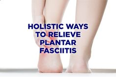4 Holistic Ways to Relieve Plantar Fasciitis (and avoid surgery)