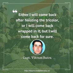 """Either I will come back after hoisting the tricolor, or I will come back wrapped in it, but I will come back for sure."" – Capt. Vikram Batra, PVC"