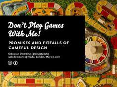 Don't Play Games With Me! Promises and Pitfalls of Gameful Design by Sebastian Deterding, via Slideshare