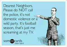"Dearest Neighbors, Please do NOT call the police. It's just me screaming at the TV...""and rooting for the BOYS!"""