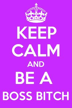 Keep Calm AND BE A BOSS BITCH