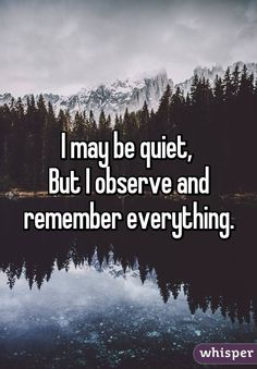 People always say I'm quiet, but it's because I have nothing to say and everything to watch.<<< yup it's true Cute Quotes, Sad Quotes, Great Quotes, Quotes To Live By, Inspirational Quotes, Teen Quotes, Wisdom Quotes, Famous Quotes, Motivational Quotes