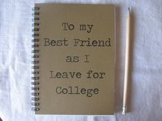 To my Best Friend as I Leave for College - 5 x 7 journal on Etsy, $6.00 @kararegister we need this. one for each of us to write significant things that we give to each other every time we see each other!!