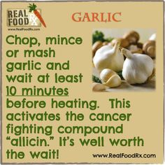 If you do not follow this tip on garlic preparation, you will simply be using garlic as a seasoning for your cooked foods and will be avoiding its potential therapeutic healing benefit for the body. A ten minute wait us all it will take!  This will maximize the production of the cancer killing compound, allicin that comes from garlic.